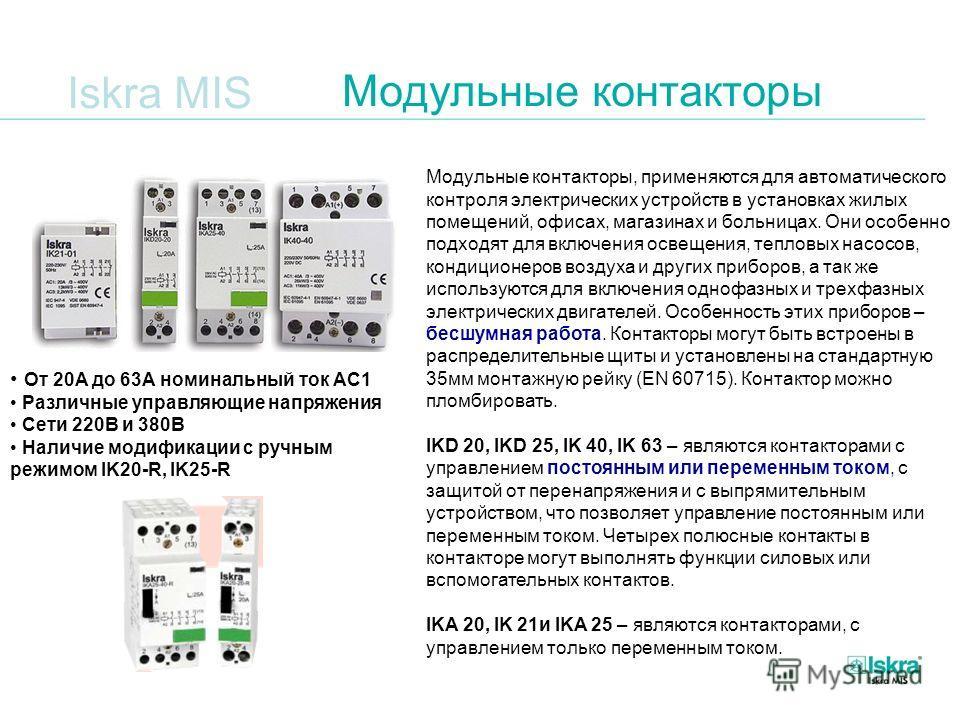 Iskra MIS Модульные контакторы Модульные контакторы, применяются для автоматического контроля электрических устройств в установках жилых помещений, офисах, магазинах и больницах. Они особенно подходят для включения освещения, тепловых насосов, кондиц