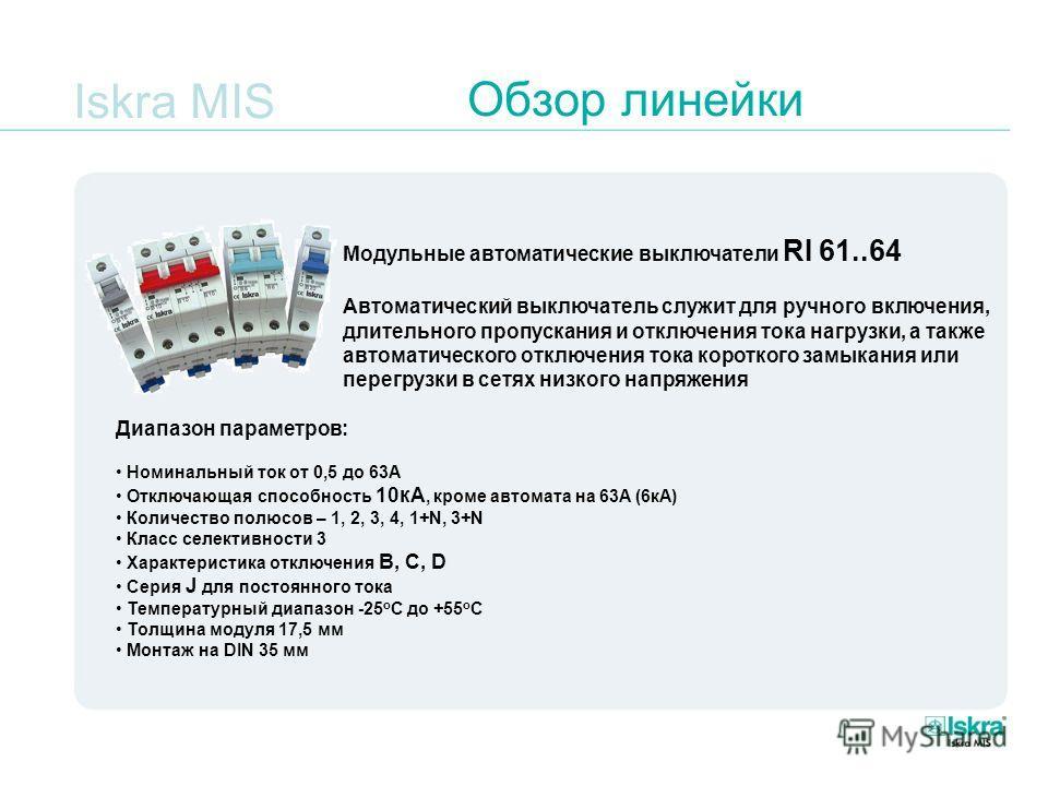 Iskra MIS Обзор линейки Модульные автоматические выключатели RI 61..64 Автоматический выключатель служит для ручного включения, длительного пропускания и отключения тока нагрузки, а также автоматического отключения тока короткого замыкания или перегр