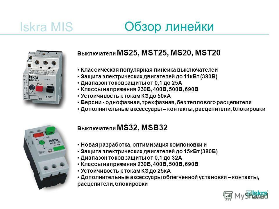 Iskra MIS Обзор линейки Выключатели MS25, MST25, MS20, MST20 Классическая популярная линейка выключателей Защита электрических двигателей до 11кВт (380В) Диапазон токов защиты от 0,1 до 25А Классы напряжения 230В, 400В, 500В, 690В Устойчивость к тока