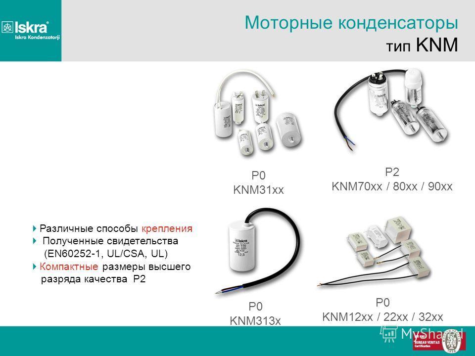 Моторные конденсаторы тип KNM P0 KNM31xx P2 KNM70xx / 80xx / 90xx P0 KNM12xx / 22xx / 32xx P0 KNM313x Различные способы крепления Полученные свидетельства (EN60252-1, UL/CSA, UL) Компактные размеры высшего разряда качества P2