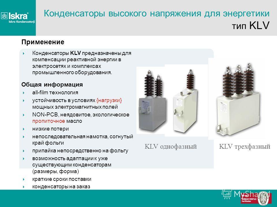 KLV трехфазныйKLV однофазный Конденсаторы высокого напряжения для энергетики тип KLV Применение Конденсаторы KLV предназначены для компенсации реактивной энергии в электросетях и комплексах промышленного оборудования. Общая информация all-film технол