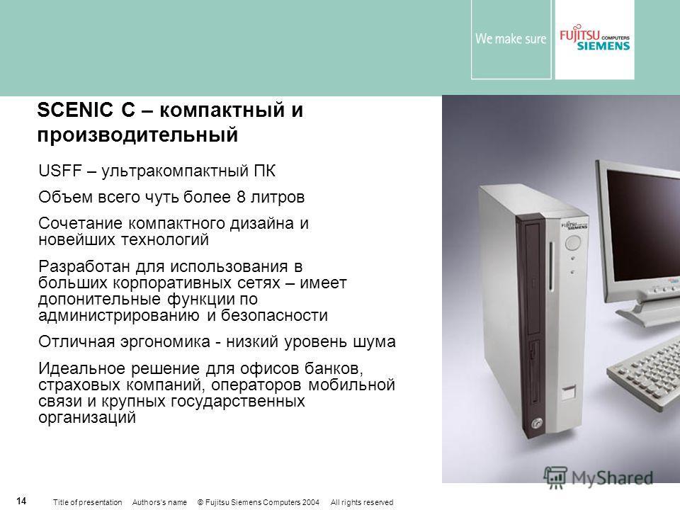 Title of presentation Authors's name © Fujitsu Siemens Computers 2004 All rights reserved 13 Позиционирование профессиональных ПК SCENIC SCENIC P300 SCENIC P320 SCENIC Е300 SCENIC N320 Больше защищенность, проще администрирование Крупные корпоративны