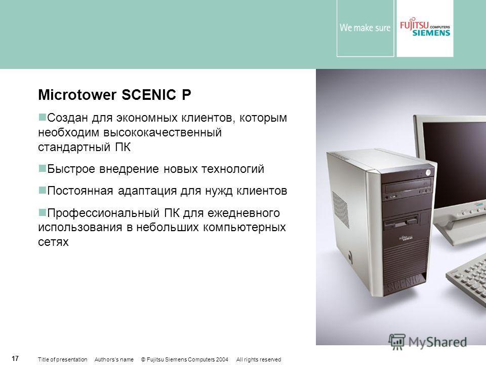 Title of presentation Authors's name © Fujitsu Siemens Computers 2004 All rights reserved 16 Classic Desktop SCENIC N Расширяемый корпус desktop со стандартными компонентами Высококачественный ПК Продолжительное время жизни Простая интеграция в компь
