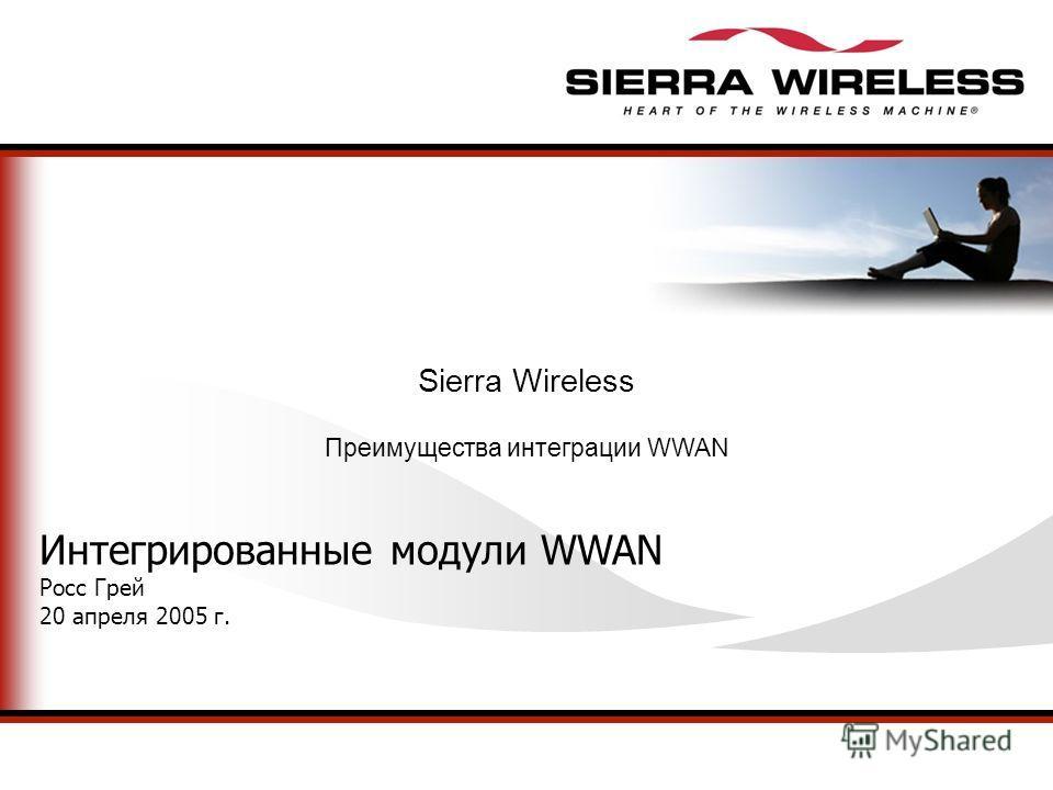 Sierra Wireless Преимущества интеграции WWAN Интегрированные модули WWAN Росс Грей 20 апреля 2005 г.