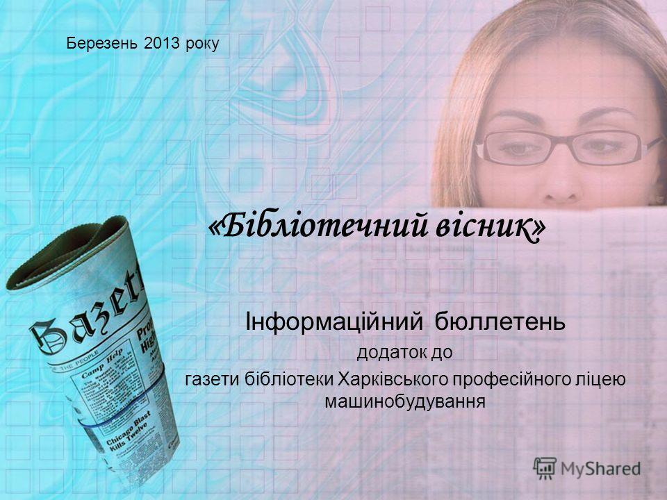 «Бібліотечний вісник» Інформаційний бюллетень додаток до газети бібліотеки Харківського професійного ліцею машинобудування Березень 2013 року