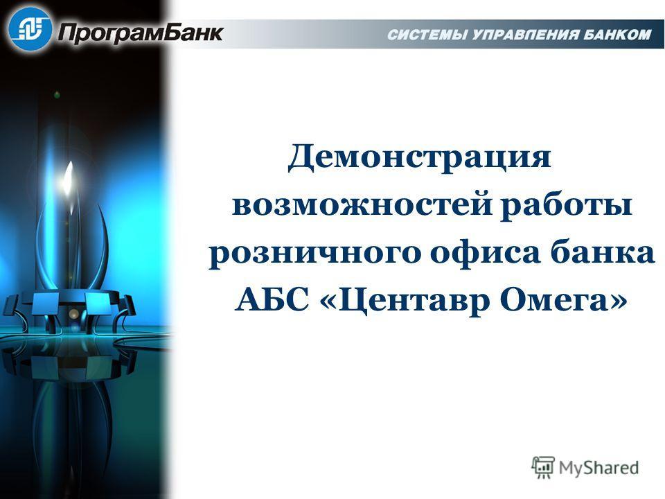 Демонстрация возможностей работы розничного офиса банка АБС «Центавр Омега»