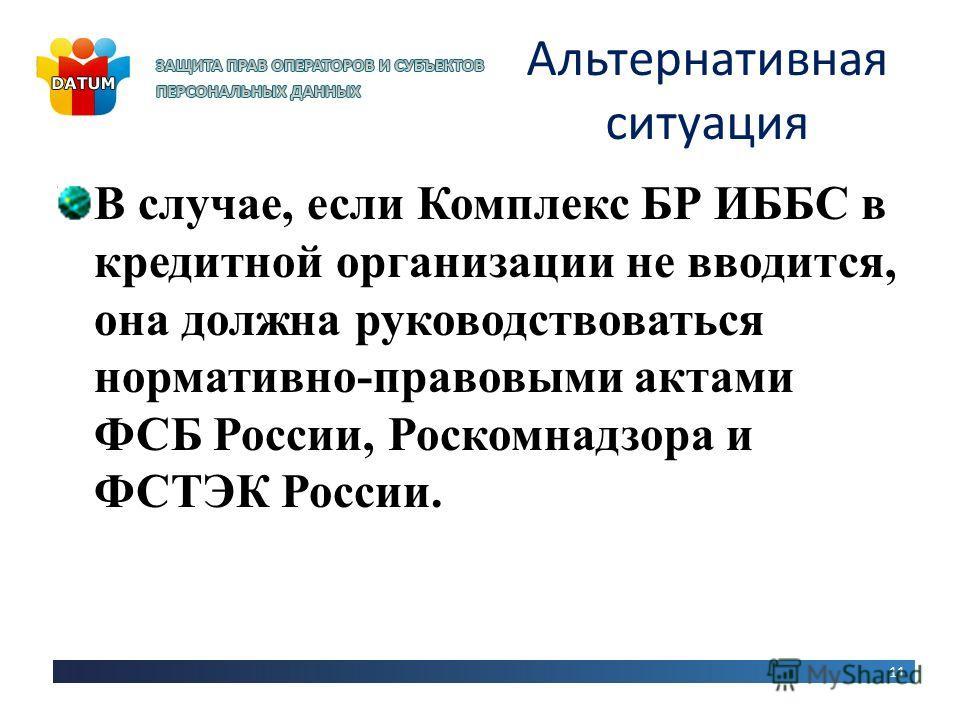 Альтернативная ситуация 11 В случае, если Комплекс БР ИББС в кредитной организации не вводится, она должна руководствоваться нормативно-правовыми актами ФСБ России, Роскомнадзора и ФСТЭК России.