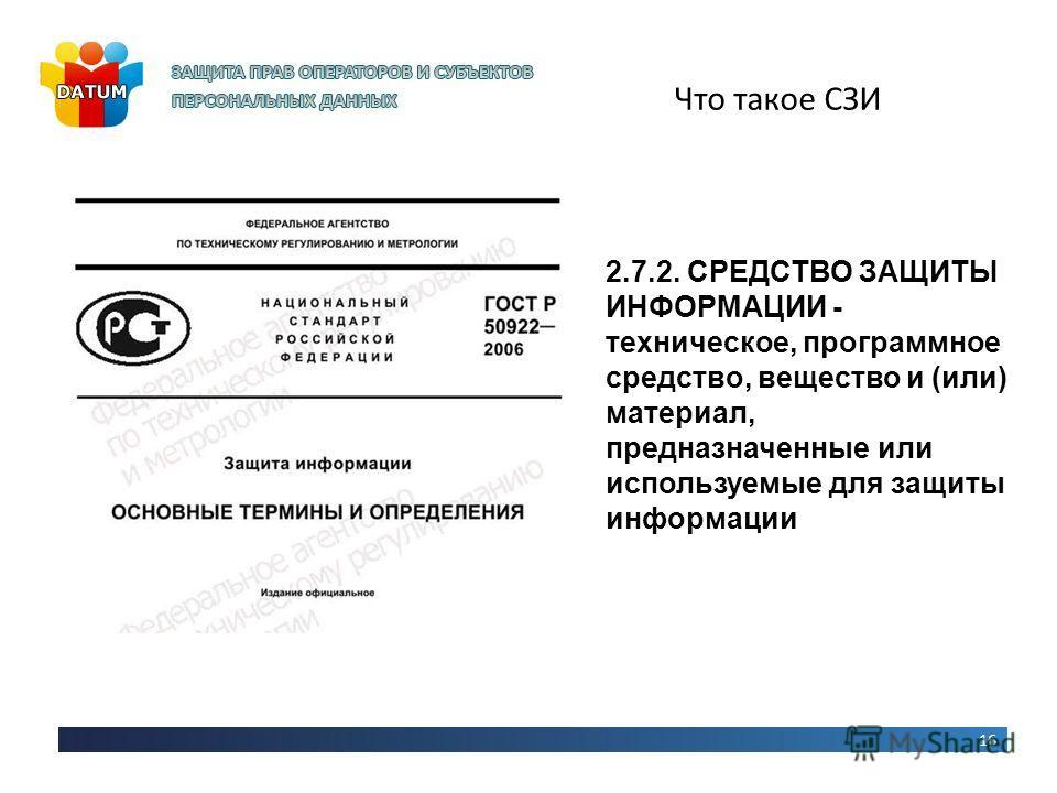 Что такое СЗИ 16 2.7.2. СРЕДСТВО ЗАЩИТЫ ИНФОРМАЦИИ - техническое, программное средство, вещество и (или) материал, предназначенные или используемые для защиты информации