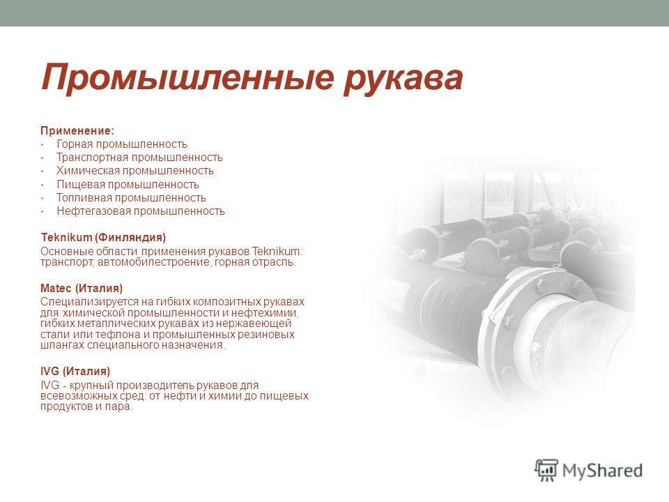Промышленные рукава Применение: Горная промышленность Транспортная промышленность Химическая промышленность Пищевая промышленность Топливная промышленность Нефтегазовая промышленность Teknikum (Финляндия) Основные области применения рукавов Teknikum: