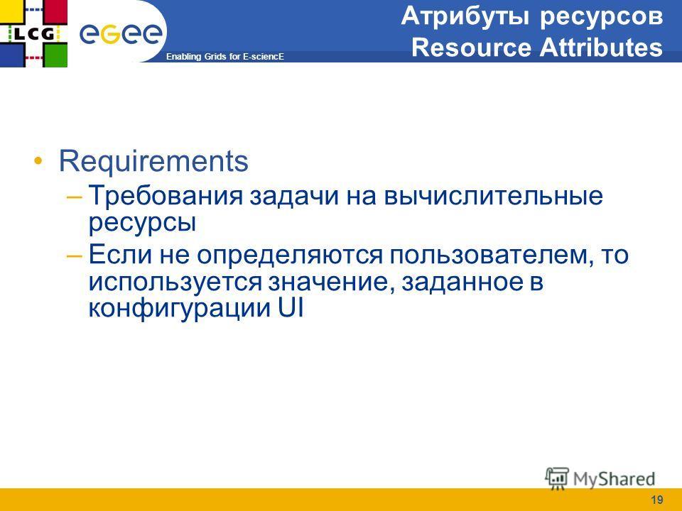 Enabling Grids for E-sciencE 19 Job Submission Атрибуты ресурсов Resource Attributes Requirements –Требования задачи на вычислительные ресурсы –Если не определяются пользователем, то используется значение, заданное в конфигурации UI