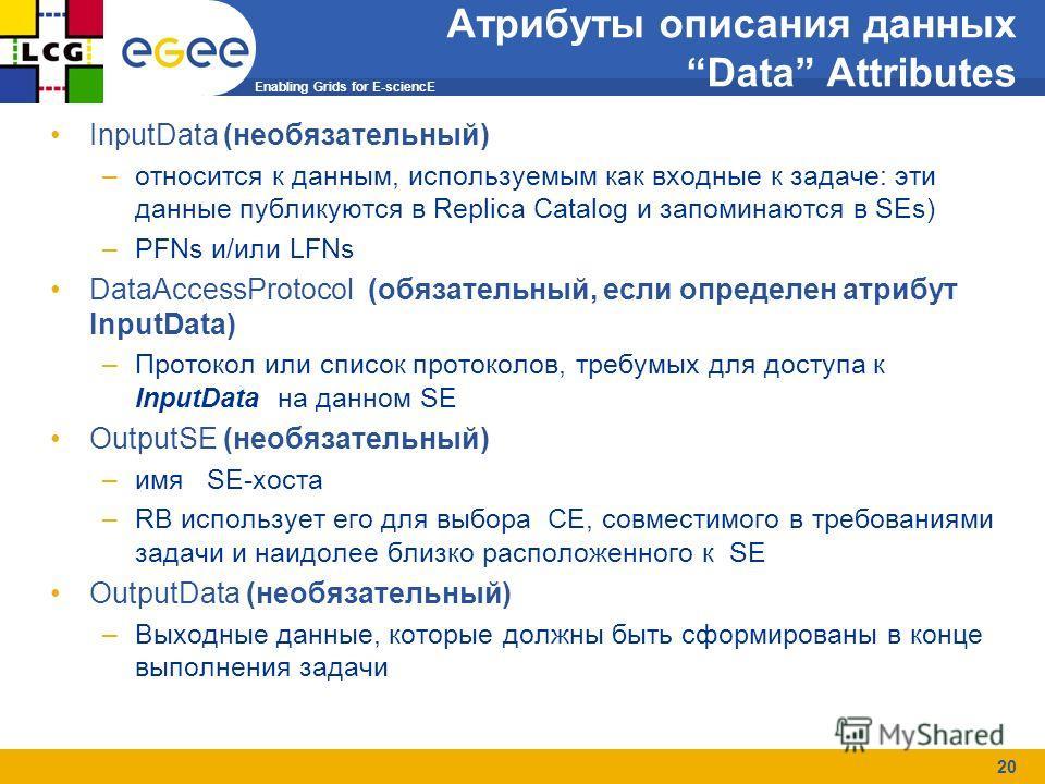 Enabling Grids for E-sciencE 20 Job Submission Атрибуты описания данных Data Attributes InputData (необязательный) –относится к данным, используемым как входные к задаче: эти данные публикуются в Replica Catalog и запоминаются в SEs) –PFNs и/или LFNs