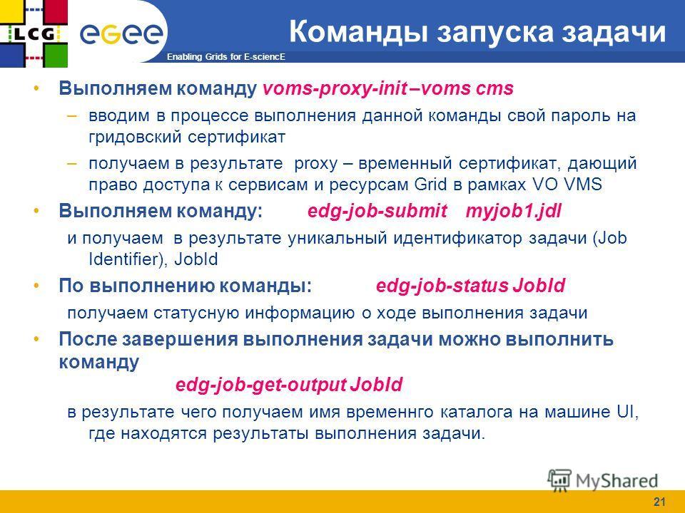 Enabling Grids for E-sciencE 21 Команды запуска задачи Выполняем команду voms-proxy-init –voms cms –вводим в процессе выполнения данной команды свой пароль на гридовский сертификат –получаем в результате proxy – временный сертификат, дающий право дос