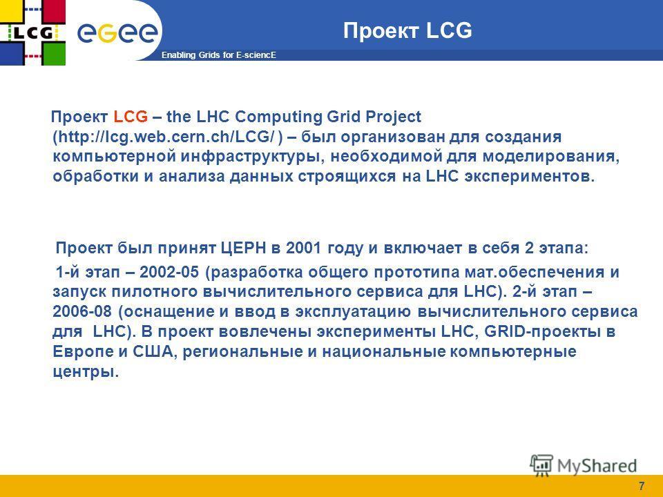 Enabling Grids for E-sciencE 7 Проект LCG Проект LCG – the LHC Computing Grid Project (http://lcg.web.cern.ch/LCG/ ) – был организован для создания компьютерной инфраструктуры, необходимой для моделирования, обработки и анализа данных cтроящихся на L