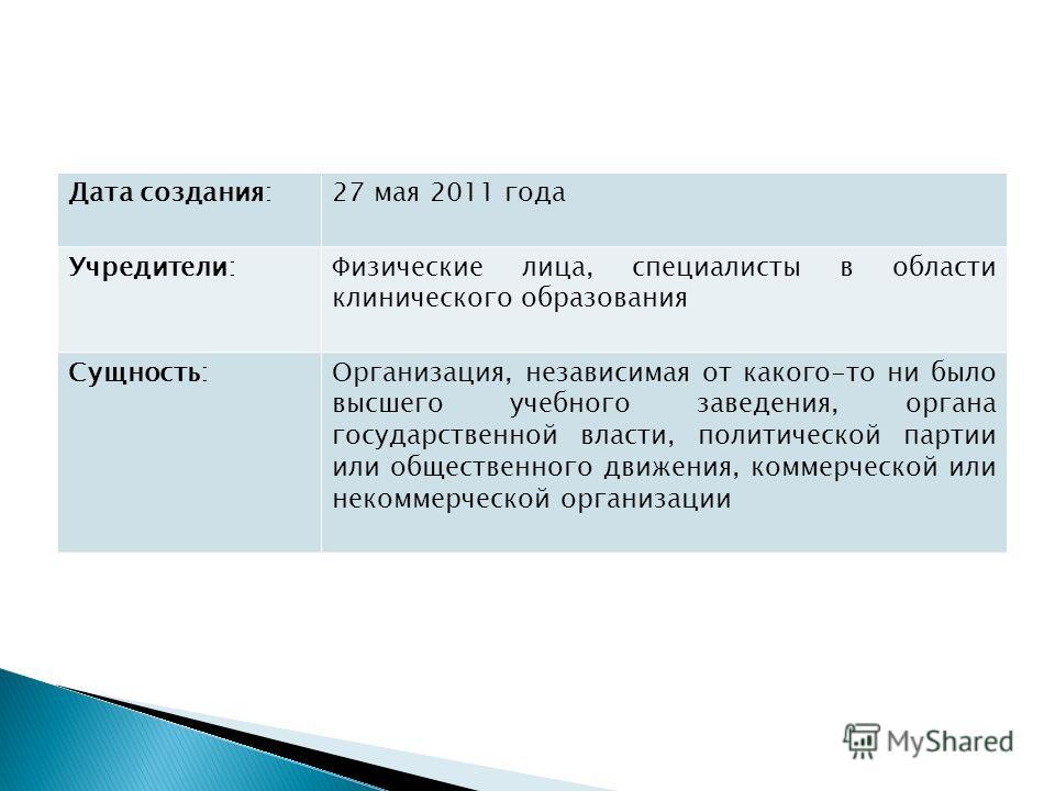 Дата создания:27 мая 2011 года Учредители:Физические лица, специалисты в области клинического образования Сущность:Организация, независимая от какого-то ни было высшего учебного заведения, органа государственной власти, политической партии или общест