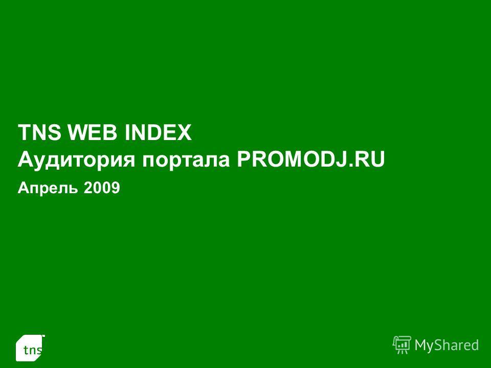 1 TNS WEB INDEX Аудитория портала PROMODJ.RU Апрель 2009