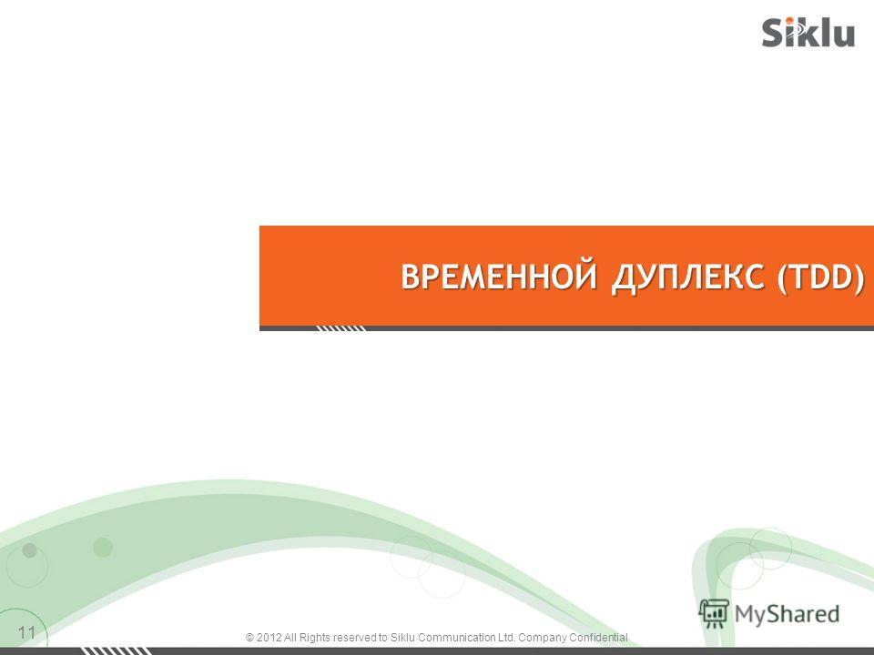 ВРЕМЕННОЙ ДУПЛЕКС (TDD) © 2012 All Rights reserved to Siklu Communication Ltd. Company Confidential 11