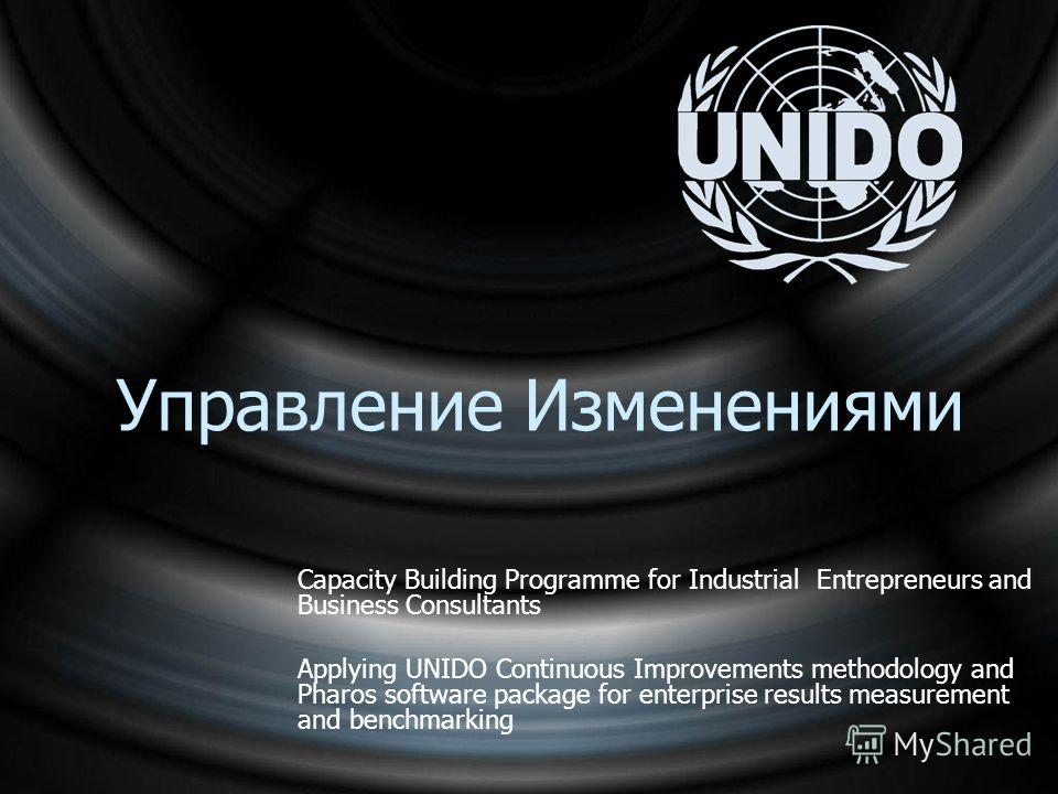 Управление Изменениями Capacity Building Programme for Industrial Entrepreneurs and Business Consultants Applying UNIDO Continuous Improvements methodology and Pharos software package for enterprise results measurement and benchmarking