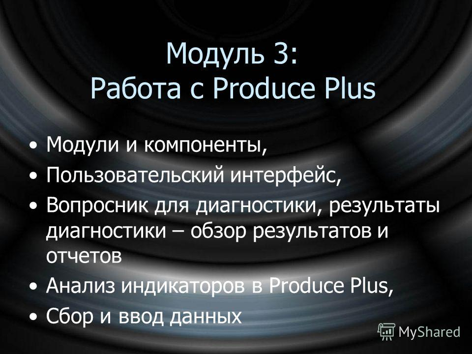 Модуль 3: Работа с Produce Plus Модули и компоненты, Пользовательский интерфейс, Вопросник для диагностики, результаты диагностики – обзор результатов и отчетов Анализ индикаторов в Produce Plus, Сбор и ввод данных