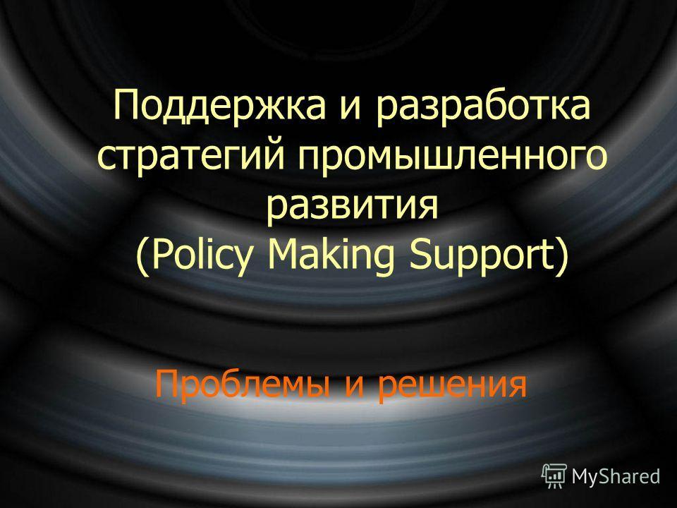 Проблемы и решения Поддержка и разработка стратегий промышленного развития (Policy Making Support)