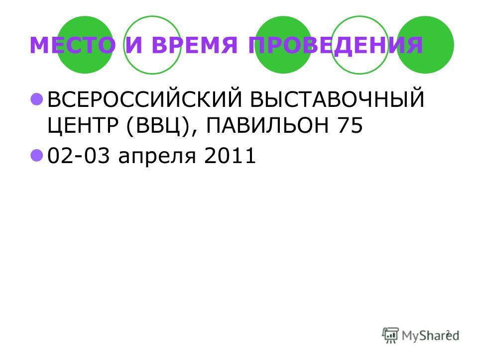 2 МЕСТО И ВРЕМЯ ПРОВЕДЕНИЯ ВСЕРОССИЙСКИЙ ВЫСТАВОЧНЫЙ ЦЕНТР (ВВЦ), ПАВИЛЬОН 75 02-03 апреля 2011