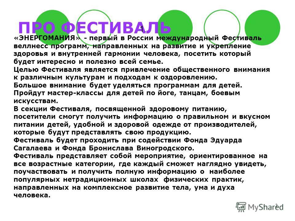 3 ПРО ФЕСТИВАЛЬ 1. «ЭНЕРГОМАНИЯ» - первый в России международный Фестиваль веллнесс программ, направленных на развитие и укрепление здоровья и внутренней гармонии человека, посетить который будет интересно и полезно всей семье. Целью Фестиваля являет