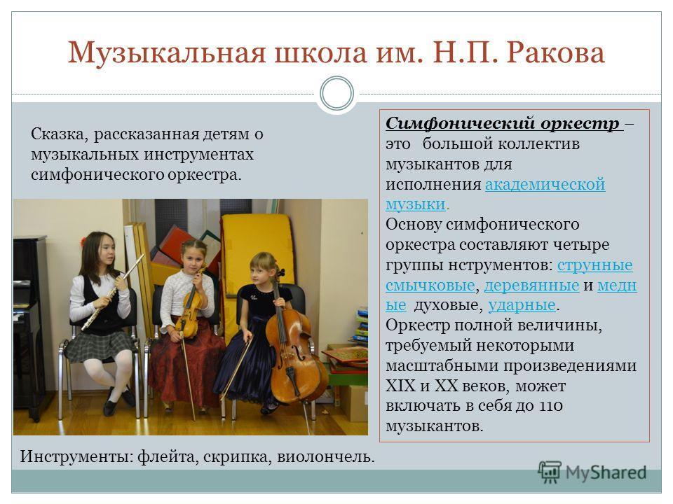 Музыкальная школа им. Н.П. Ракова Сказка, рассказанная детям о музыкальных инструментах симфонического оркестра. Симфонический оркестр – это большой коллектив музыкантов для исполнения академической музыки.академической музыки Основу симфонического о