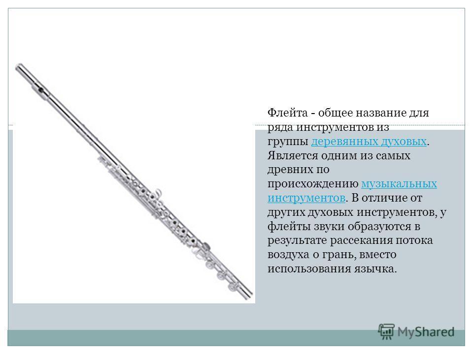 Флейта - общее название для ряда инструментов из группы деревянных духовых. Является одним из самых древних по происхождению музыкальных инструментов. В отличие от других духовых инструментов, у флейты звуки образуются в результате рассекания потока
