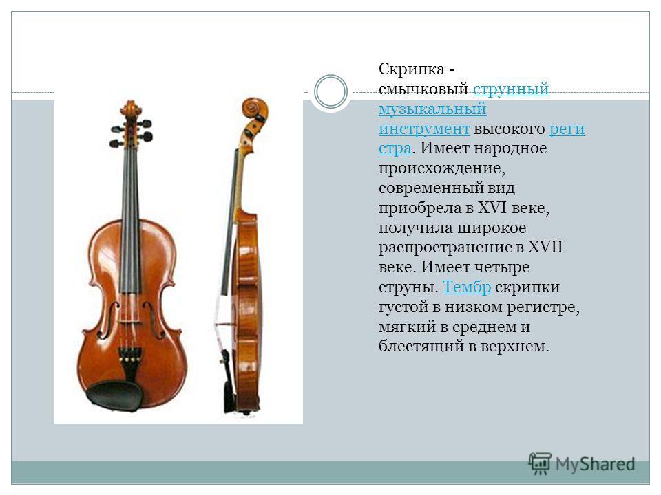 Скрипка - смычковый струнный музыкальный инструмент высокого реги стра. Имеет народное происхождение, современный вид приобрела в XVI веке, получила широкое распространение в XVII веке. Имеет четыре струны. Тембр скрипки густой в низком регистре, мяг