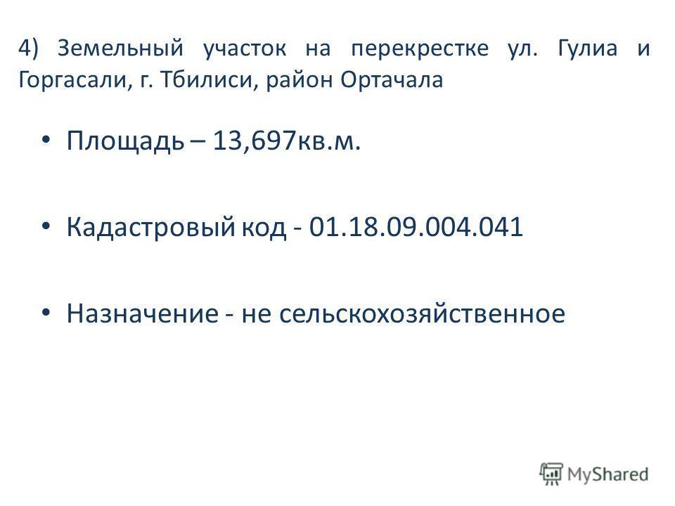 4) Земельный участок на перекрестке ул. Гулиа и Горгасали, г. Тбилиси, район Ортачала Площадь – 13,697кв.м. Кадастровый код - 01.18.09.004.041 Назначение - не сельскохозяйственное