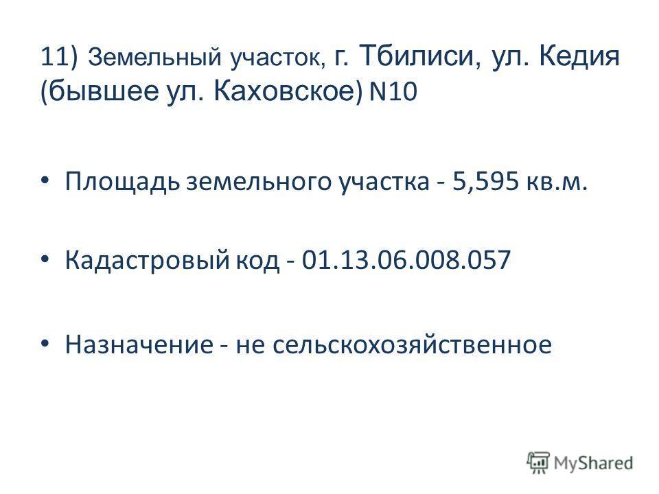 11) Земельный участок, г. Тбилиси, ул. Кедия ( бывшее ул. Каховское ) N10 Площадь земельного участка - 5,595 кв.м. Кадастровый код - 01.13.06.008.057 Назначение - не сельскохозяйственное