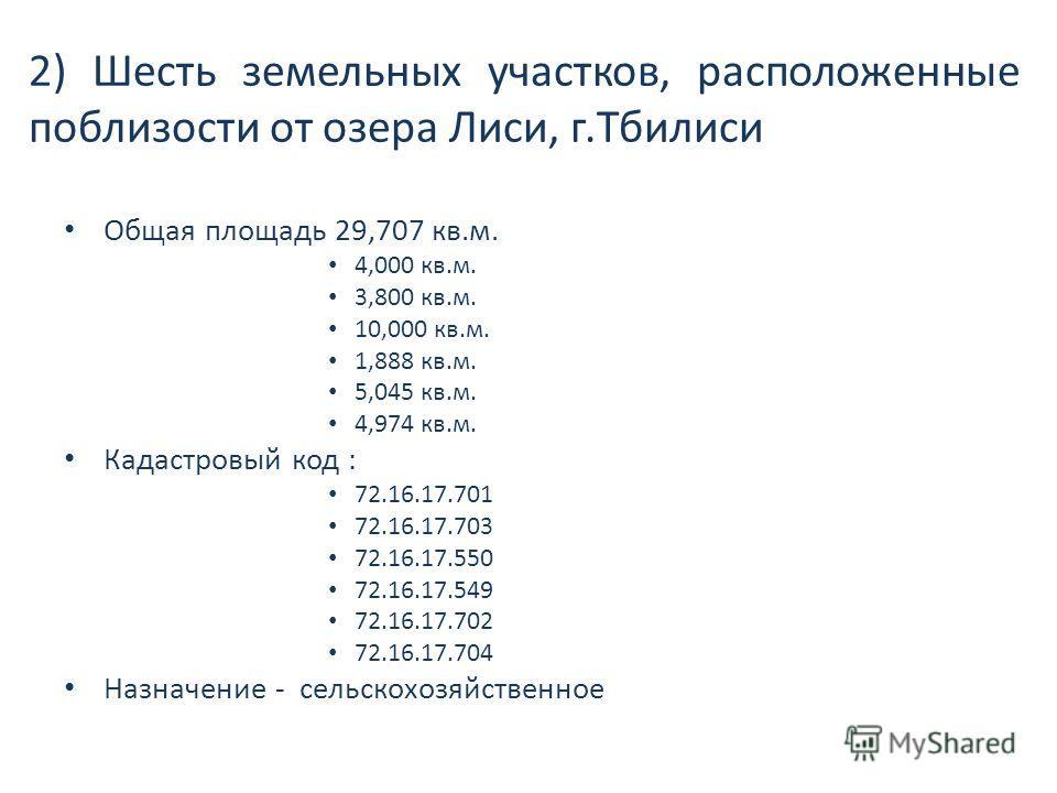2) Шесть земельных участков, расположенные поблизости от озера Лиси, г.Тбилиси Общая площадь 29,707 кв.м. 4,000 кв.м. 3,800 кв.м. 10,000 кв.м. 1,888 кв.м. 5,045 кв.м. 4,974 кв.м. Кадастровый код : 72.16.17.701 72.16.17.703 72.16.17.550 72.16.17.549 7