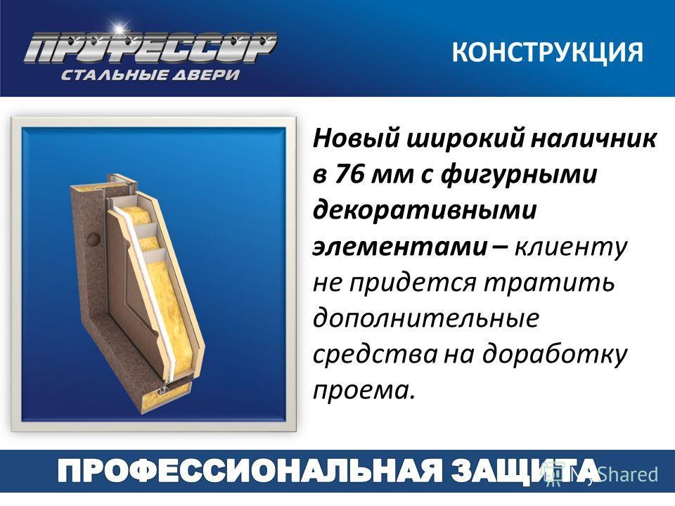 Новый широкий наличник в 76 мм с фигурными декоративными элементами – клиенту не придется тратить дополнительные средства на доработку проема. КОНСТРУКЦИЯ