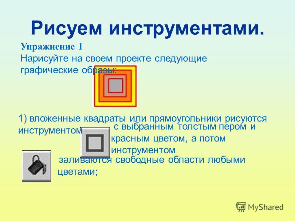 Рисуем инструментами. Упражнение 1 Нарисуйте на своем проекте следующие графические образы: 1) вложенные квадраты или прямоугольники рисуются инструментом с выбранным толстым пером и красным цветом, а потом инструментом заливаются свободные области л