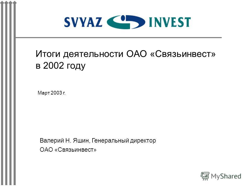 Итоги деятельности ОАО «Связьинвест» в 2002 году Март 2003 г. Валерий Н. Яшин, Генеральный директор ОАО «Связьинвест»