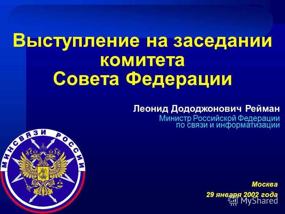 Январь, 2002 год Леонид Дододжонович Рейман Министр Российской Федерации по связи и информатизации Выступление на заседании комитета Совета Федерации Москва 29 января 2002 года
