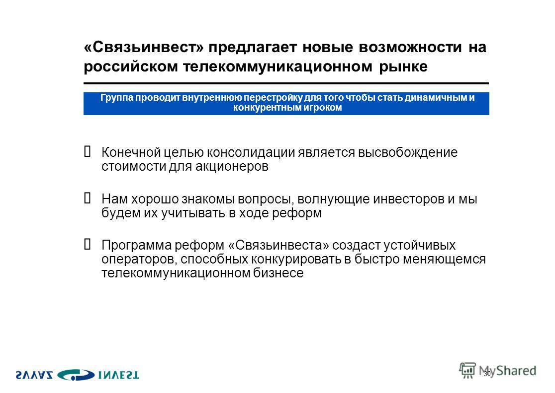 30 «Связьинвест» предлагает новые возможности на российском телекоммуникационном рынке Конечной целью консолидации является высвобождение стоимости для акционеров Нам хорошо знакомы вопросы, волнующие инвесторов и мы будем их учитывать в ходе реформ