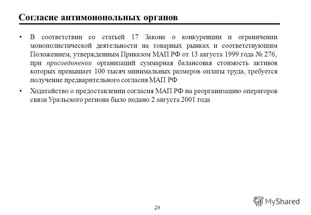 29 Согласие антимонопольных органов В соответствии со статьей 17 Закона о конкуренции и ограничении монополистической деятельности на товарных рынках и соответствующим Положением, утвержденным Приказом МАП РФ от 13 августа 1999 года 276, при присоеди