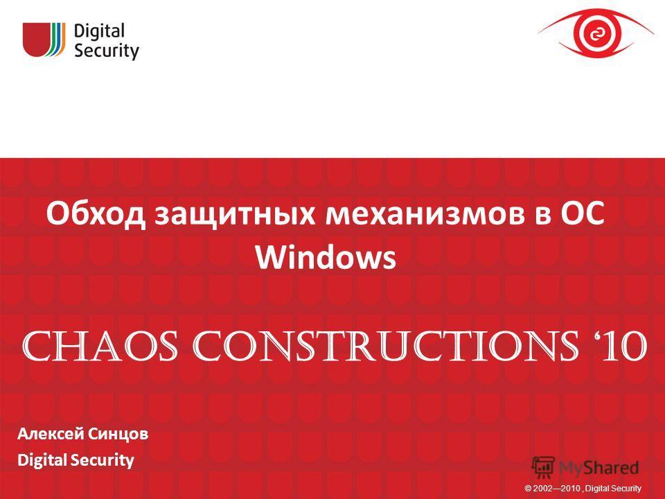 Обход защитных механизмов в ОС Windows © 20022010, Digital Security Алексей Синцов Digital Security CHAOS CONSTRUCTIONS 10