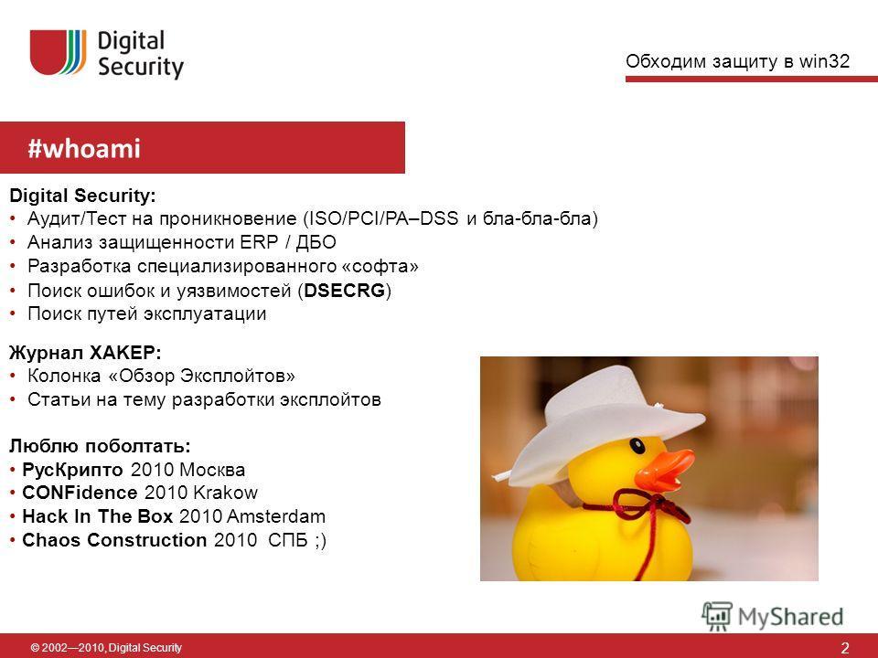 #whoami 2 © 20022010, Digital Security Обходим защиту в win32 Digital Security: Аудит/Тест на проникновение (ISO/PCI/PA–DSS и бла-бла-бла) Анализ защищенности ERP / ДБО Разработка специализированного «софта» Поиск ошибок и уязвимостей (DSECRG) Поиск