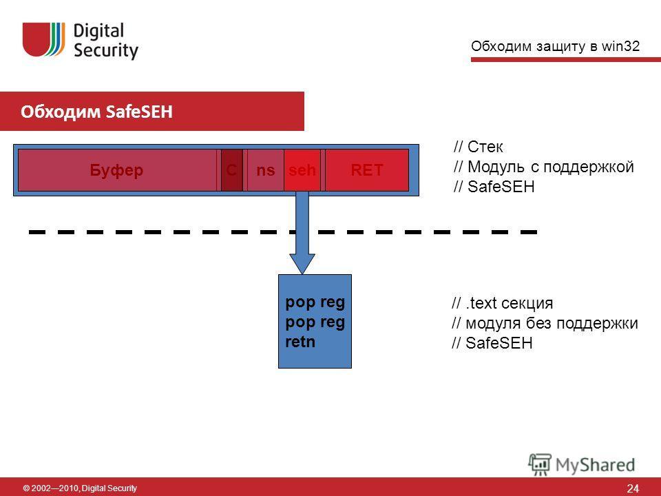 © 20022010, Digital Security Обходим SafeSEH 24 [6] [7] БуферnsCRETseh // Стек // Модуль с поддержкой // SafeSEH pop reg retn //.text секция // модуля без поддержки // SafeSEH Обходим защиту в win32