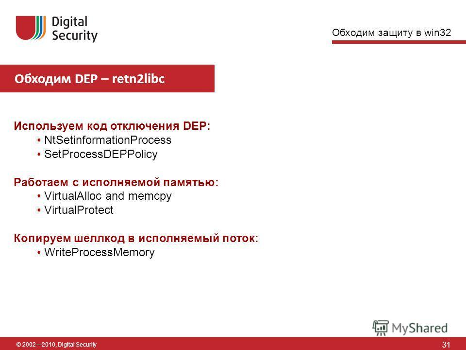 © 20022010, Digital Security Обходим DEP – retn2libc 31 Используем код отключения DEP: NtSetinformationProcess SetProcessDEPPolicy Работаем с исполняемой памятью: VirtualAlloc and memcpy VirtualProtect Копируем шеллкод в исполняемый поток: WriteProce