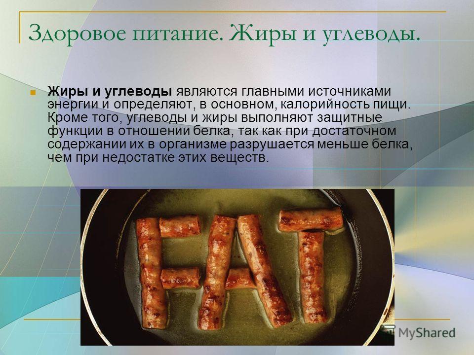 Здоровое питание. Жиры и углеводы. Жиры и углеводы являются главными источниками энергии и определяют, в основном, калорийность пищи. Кроме того, углеводы и жиры выполняют защитные функции в отношении белка, так как при достаточном содержании их в ор