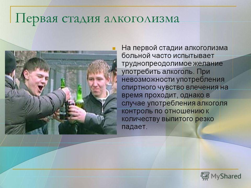 Первая стадия алкоголизма На первой стадии алкоголизма больной часто испытывает труднопреодолимое желание употребить алкоголь. При невозможности употребления спиртного чувство влечения на время проходит, однако в случае употребления алкоголя контроль