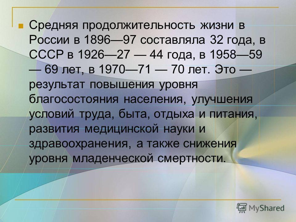 Средняя продолжительность жизни в России в 189697 составляла 32 года, в СССР в 192627 44 года, в 195859 69 лет, в 197071 70 лет. Это результат повышения уровня благосостояния населения, улучшения условий труда, быта, отдыха и питания, развития медици