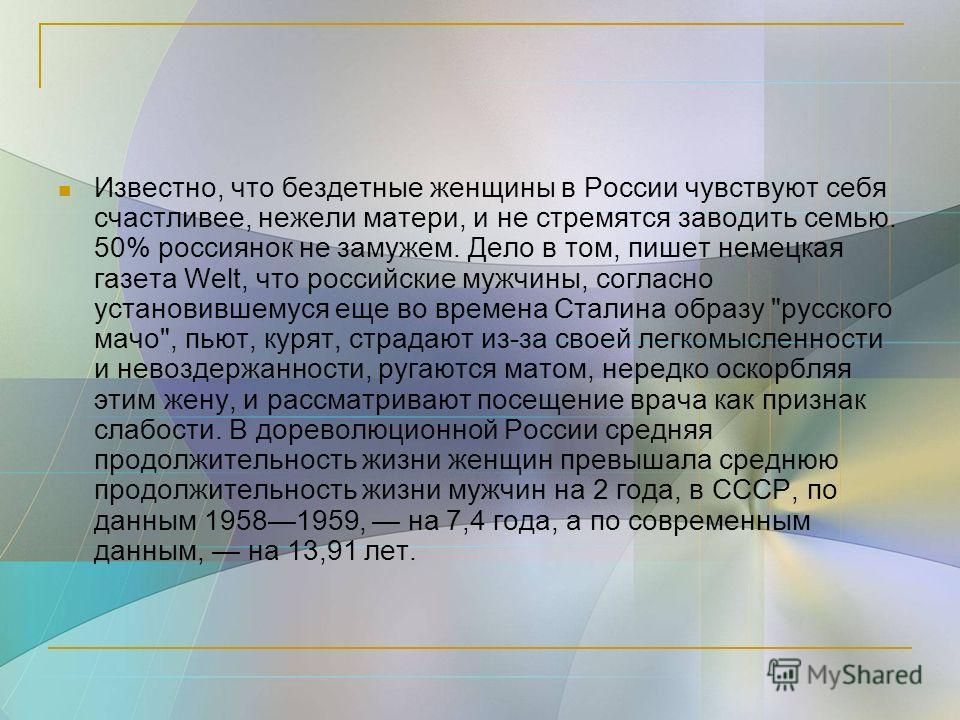 Известно, что бездетные женщины в России чувствуют себя счастливее, нежели матери, и не стремятся заводить семью. 50% россиянок не замужем. Дело в том, пишет немецкая газета Welt, что российские мужчины, согласно установившемуся еще во времена Сталин