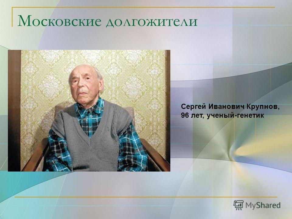 Московские долгожители Сергей Иванович Крупнов, 96 лет, ученый-генетик