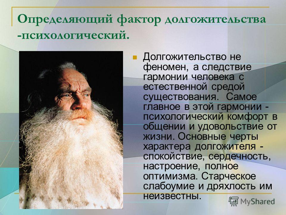 Определяющий фактор долгожительства -психологический. Долгожительство не феномен, а следствие гармонии человека с естественной средой существования. Самое главное в этой гармонии - психологический комфорт в общении и удовольствие от жизни. Основные ч