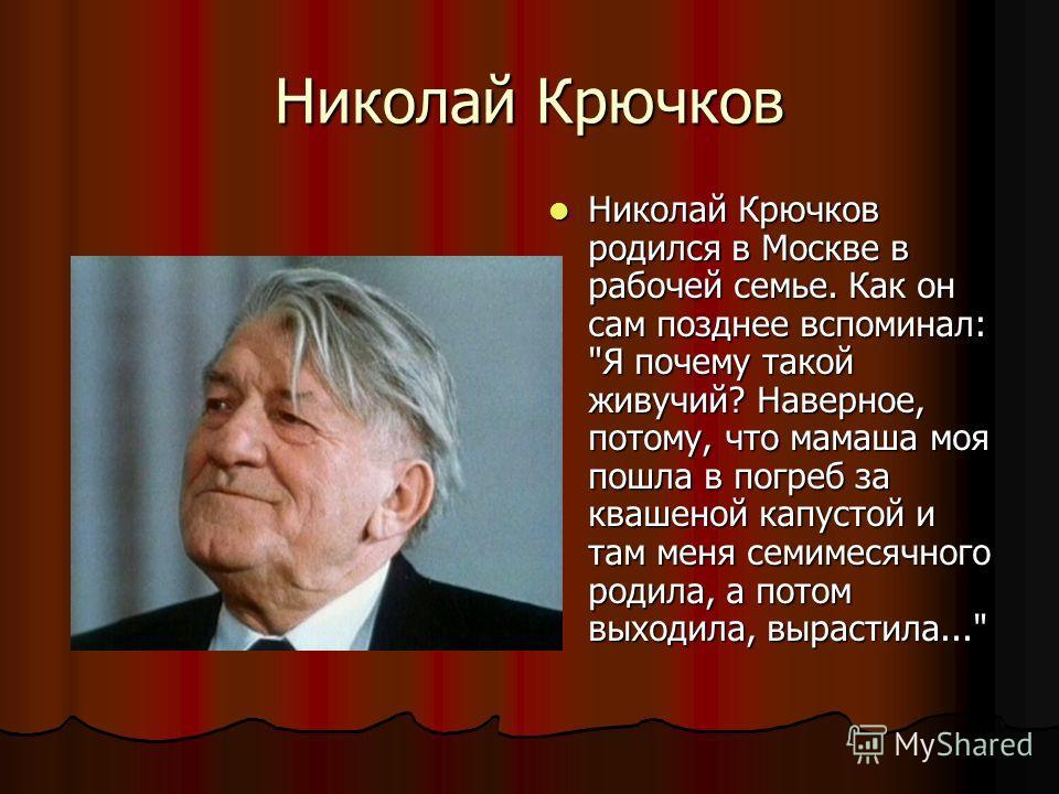 Николай Крючков Николай Крючков родился в Москве в рабочей семье. Как он сам позднее вспоминал: