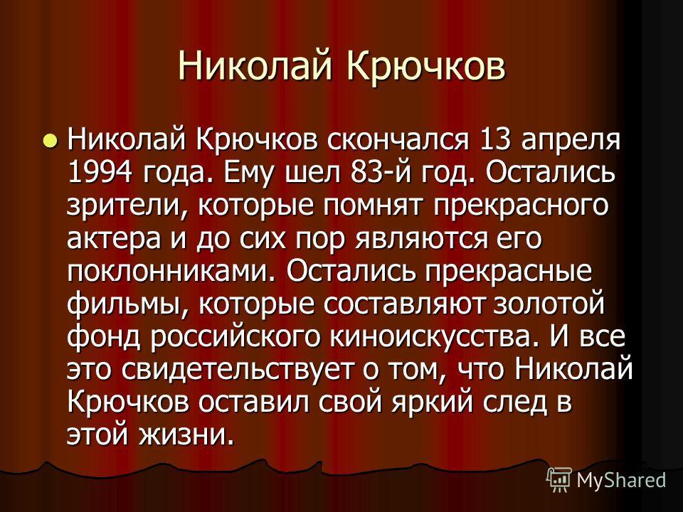 Николай Крючков Николай Крючков скончался 13 апреля 1994 года. Ему шел 83-й год. Остались зрители, которые помнят прекрасного актера и до сих пор являются его поклонниками. Остались прекрасные фильмы, которые составляют золотой фонд российского кинои