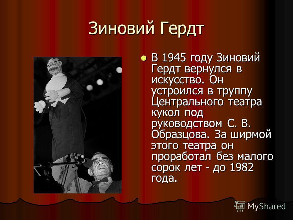 Зиновий Гердт В 1945 году Зиновий Гердт вернулся в искусство. Он устроился в труппу Центрального театра кукол под руководством С. В. Образцова. За ширмой этого театра он проработал без малого сорок лет - до 1982 года. В 1945 году Зиновий Гердт вернул